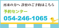 【再来の方へ 診察のご予約はこちら】予約センター:054-246-1065